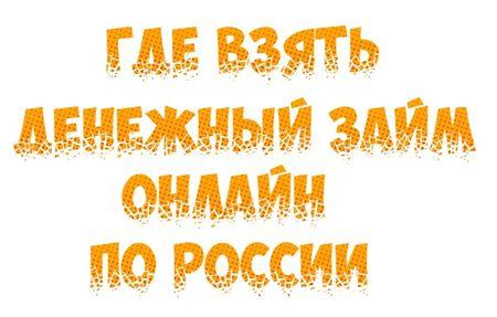 Где взять денежный займ онлайн по России