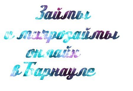 Займы в Барнауле и микрозаймы онлайн