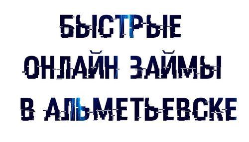 Быстрые онлайн займы в Альметьевске