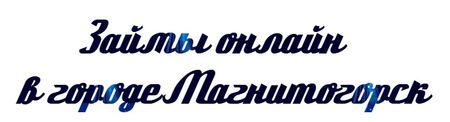 Займы онлайн в городе Магнитогорск