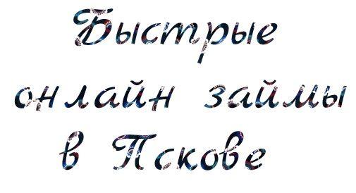 Быстрые онлайн займы в Пскове